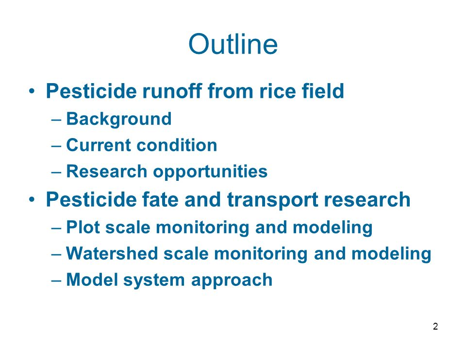 2 Outline Pesticide runoff from rice field –Background –Current condition –Research opportunities Pesticide fate and transport research –Plot scale monitoring and modeling –Watershed scale monitoring and modeling –Model system approach