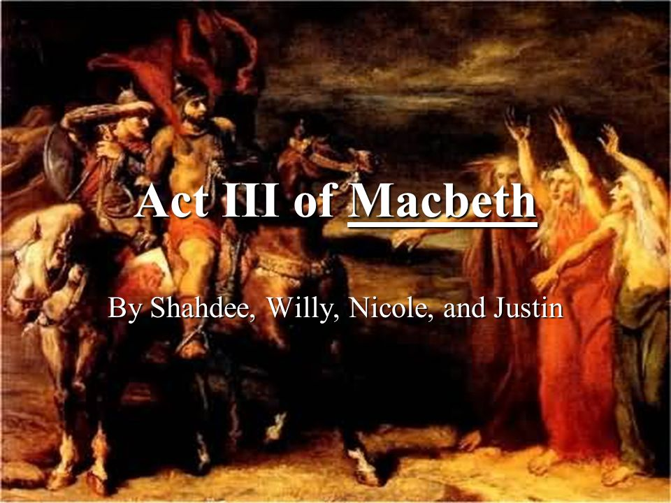 Act III of Macbeth By Shahdee, Willy, Nicole, and Justin