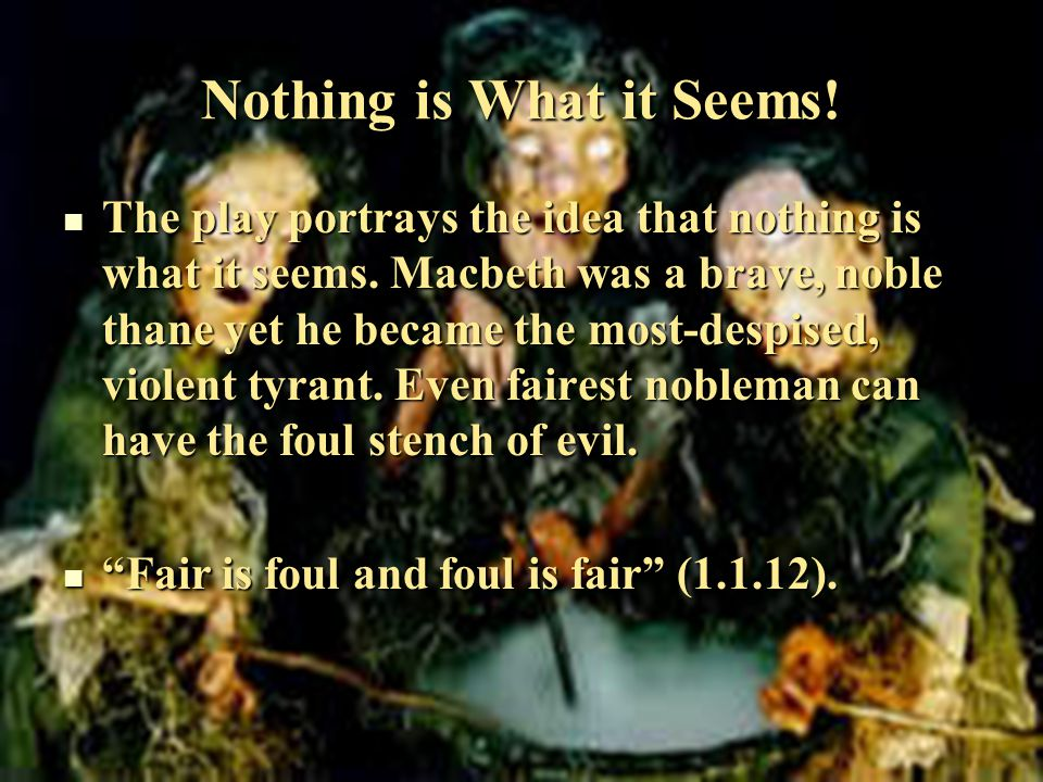 Nothing is What it Seems. The play portrays the idea that nothing is what it seems.
