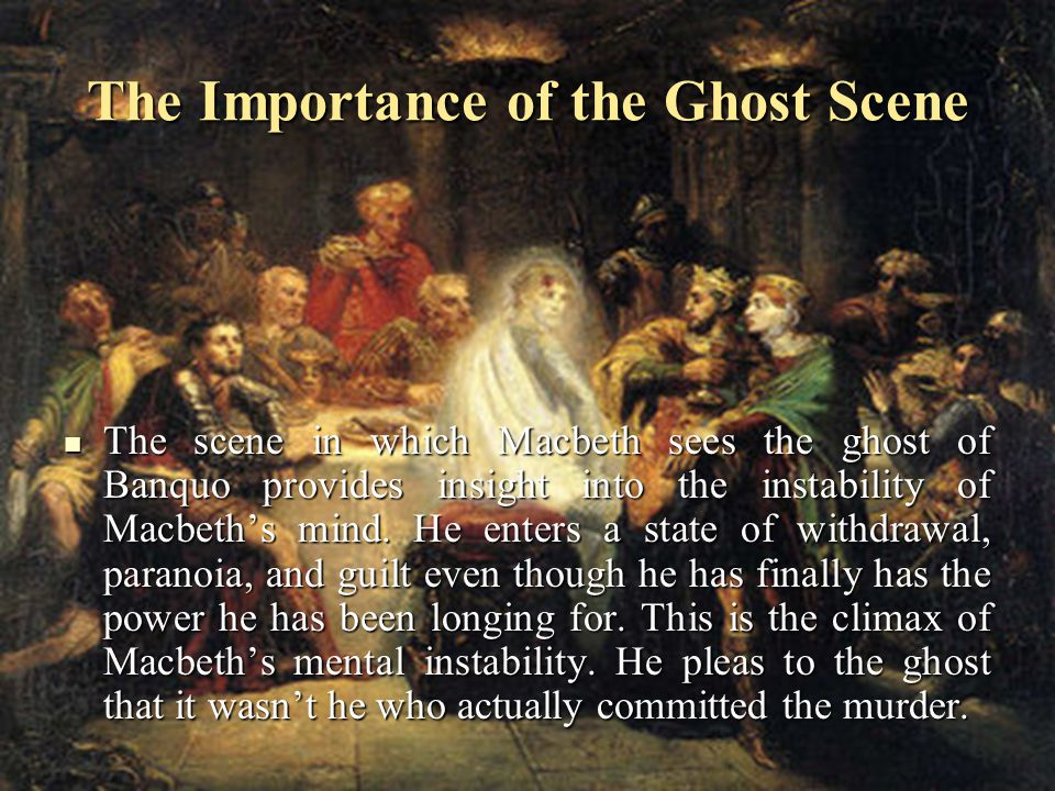 The Importance of the Ghost Scene The scene in which Macbeth sees the ghost of Banquo provides insight into the instability of Macbeth's mind.