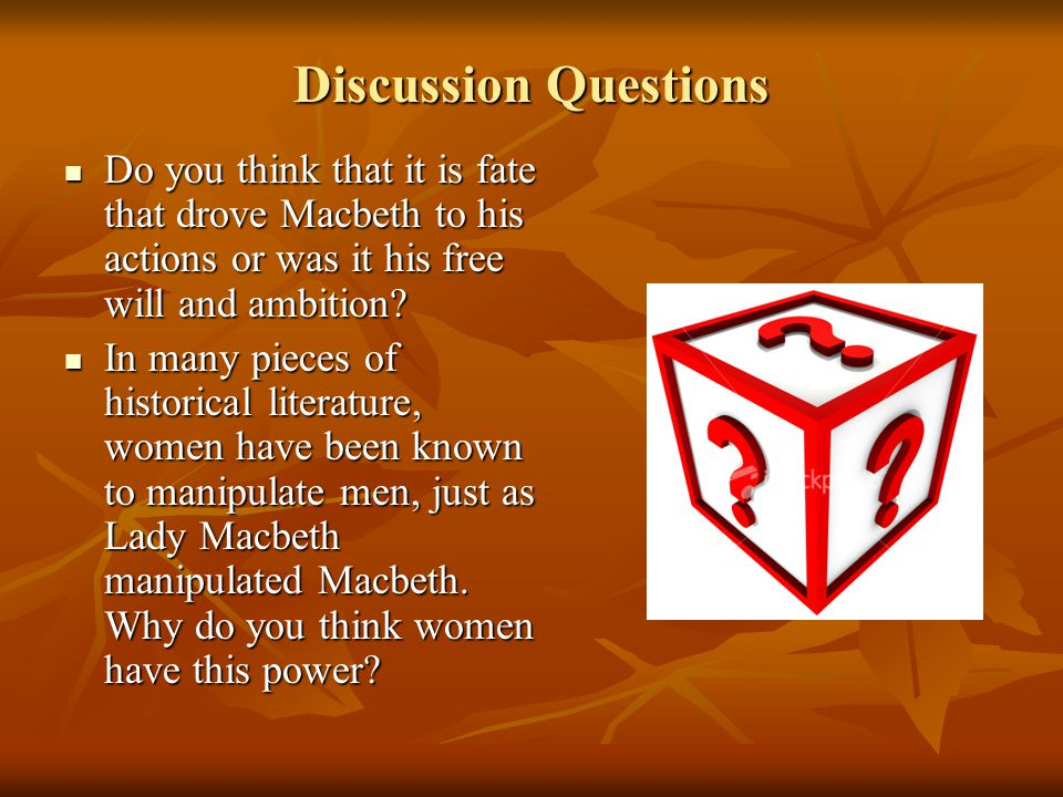 Discussion Questions Do you think that it is fate that drove Macbeth to his actions or was it his free will and ambition.