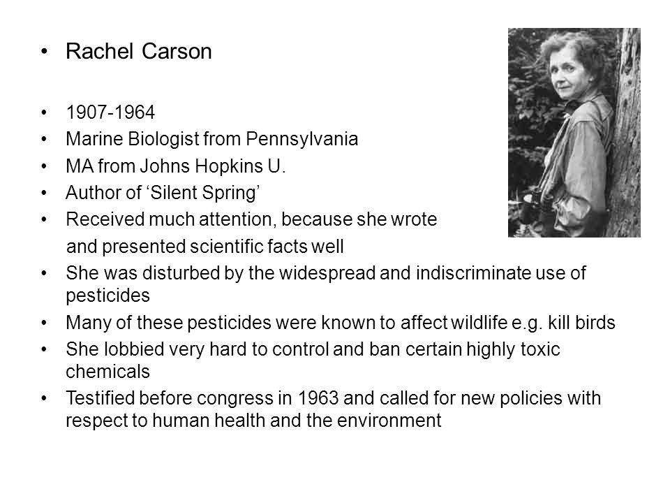 Rachel Carson 1907-1964 Marine Biologist from Pennsylvania MA from Johns Hopkins U. Author of 'Silent Spring' Received much attention, because she wro