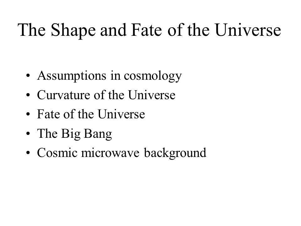 The Shape and Fate of the Universe Assumptions in cosmology Curvature of the Universe Fate of the Universe The Big Bang Cosmic microwave background
