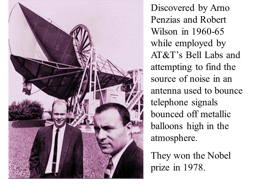 CMB Discovered by Arno Penzias and Robert Wilson in 1960-65 while employed by AT&T's Bell Labs and attempting to find the source of noise in an antenn