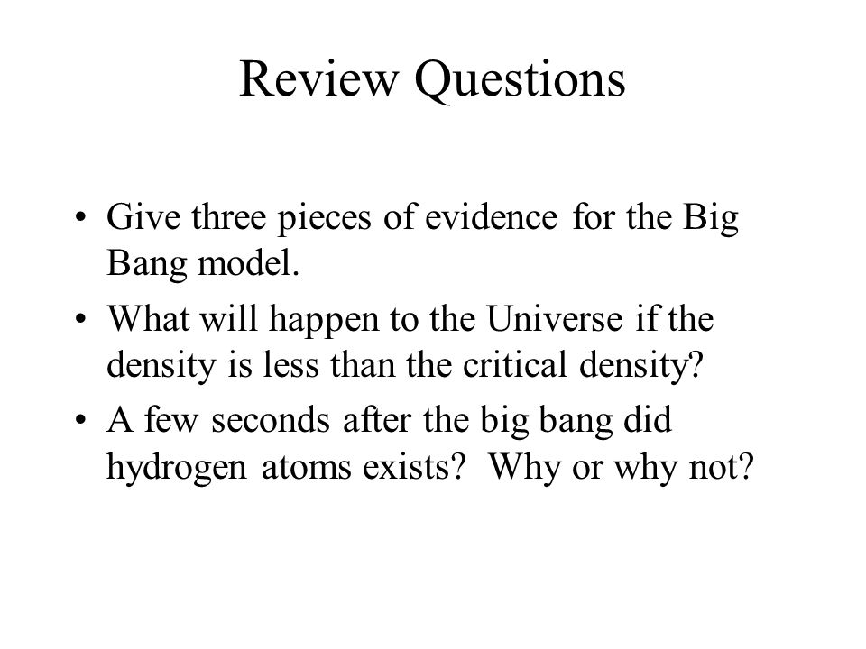 Review Questions Give three pieces of evidence for the Big Bang model. What will happen to the Universe if the density is less than the critical densi