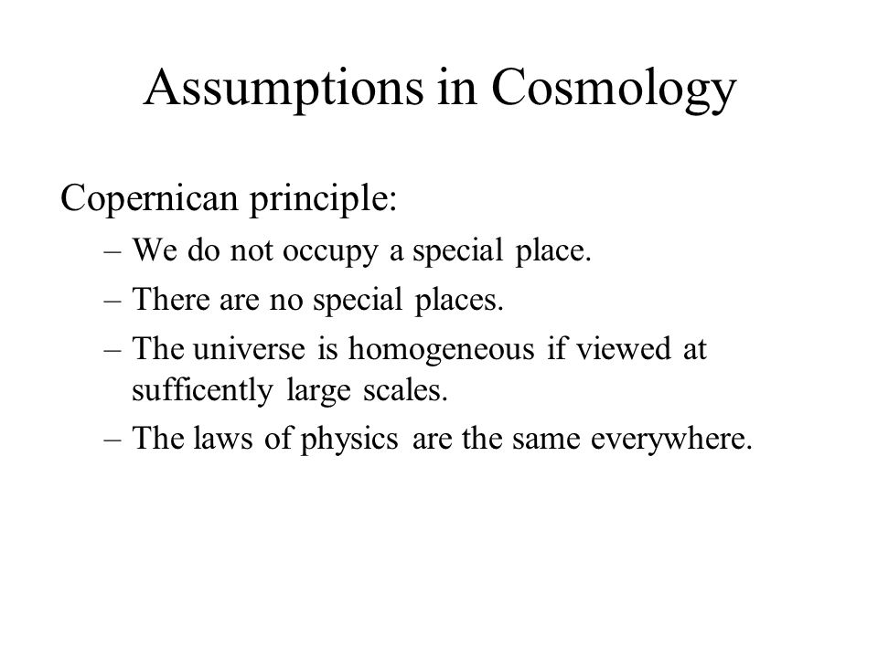 Assumptions in Cosmology Copernican principle: –We do not occupy a special place. –There are no special places. –The universe is homogeneous if viewed