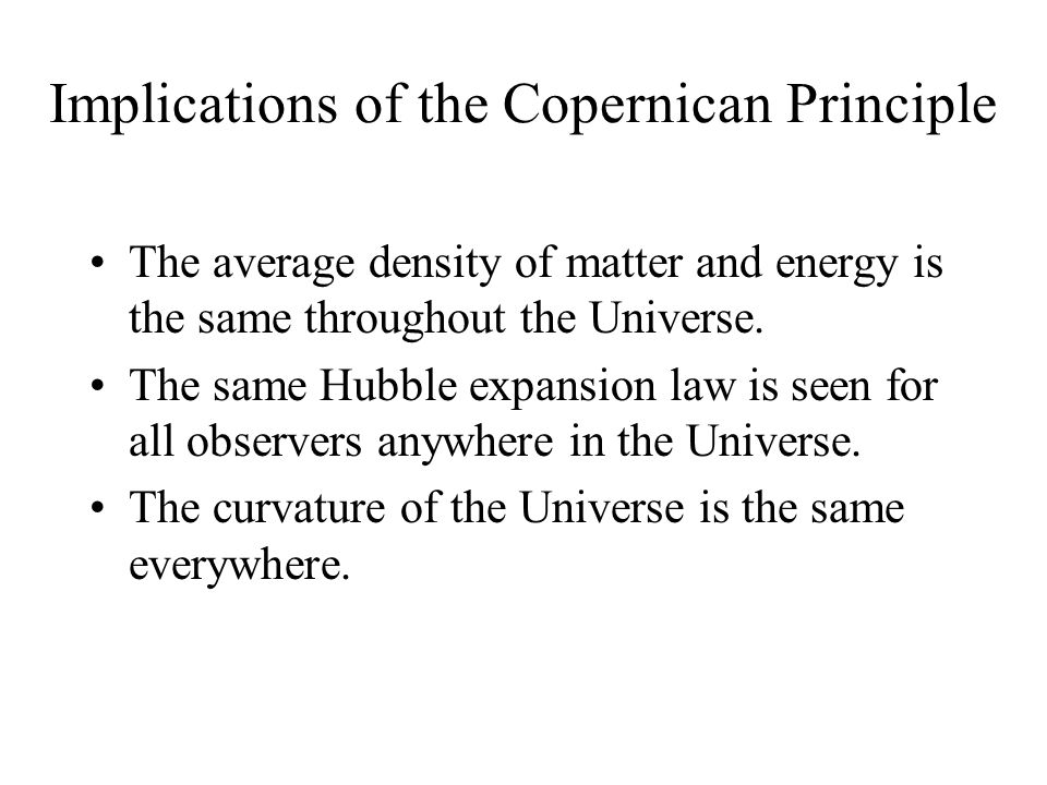 Implications of the Copernican Principle The average density of matter and energy is the same throughout the Universe.