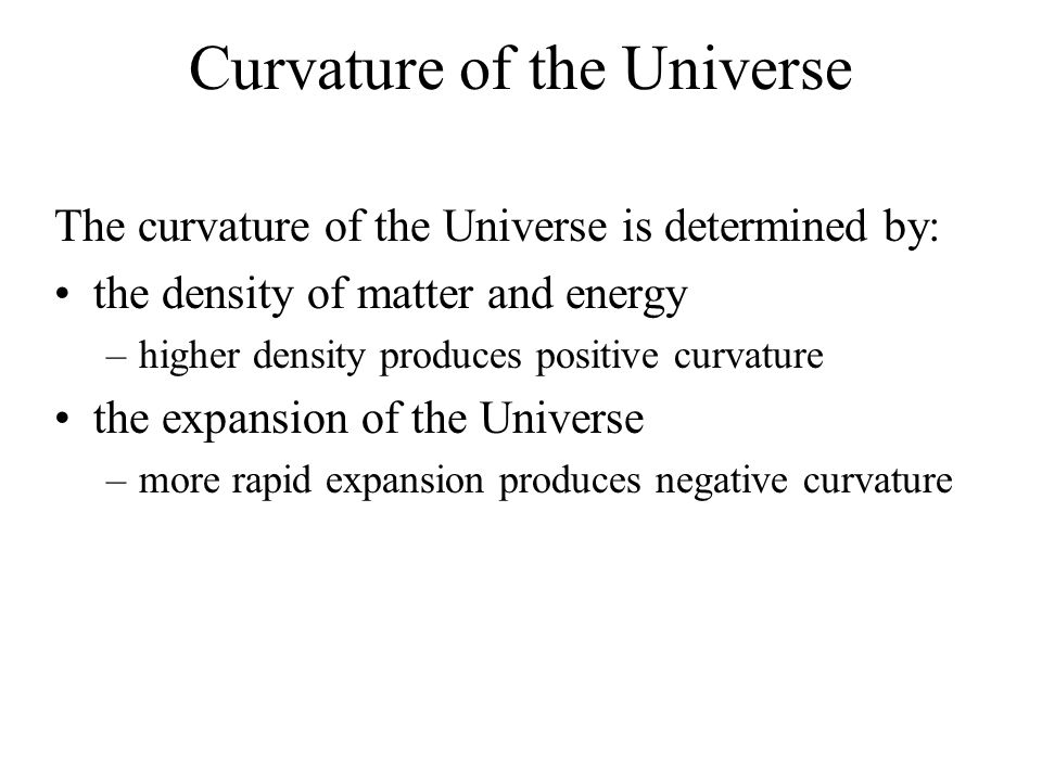 Curvature of the Universe The curvature of the Universe is determined by: the density of matter and energy –higher density produces positive curvature