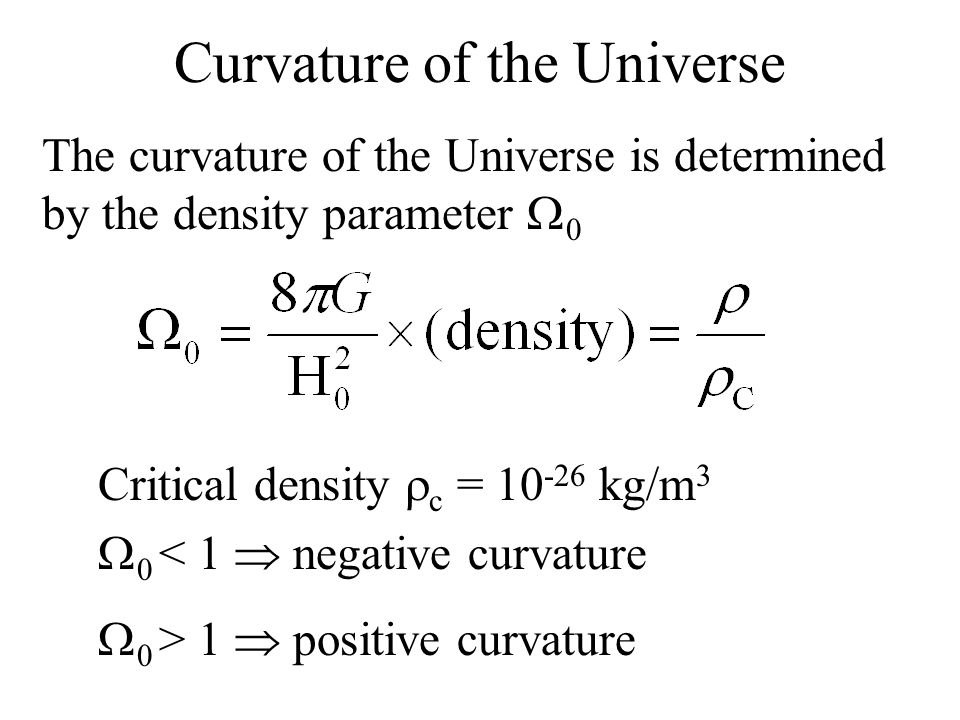 Curvature of the Universe The curvature of the Universe is determined by the density parameter  0 Critical density  c = 10 -26 kg/m 3  0 < 1  negative curvature  0 > 1  positive curvature