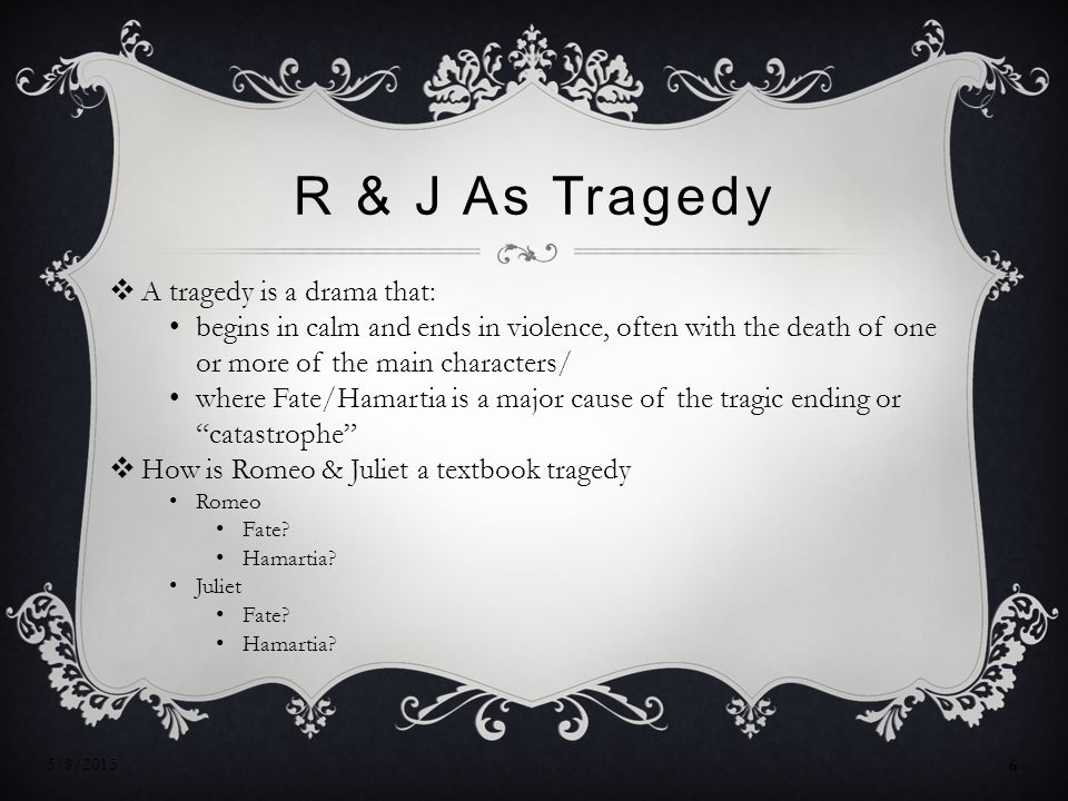R & J As Tragedy  A tragedy is a drama that: begins in calm and ends in violence, often with the death of one or more of the main characters/ where Fate/Hamartia is a major cause of the tragic ending or catastrophe  How is Romeo & Juliet a textbook tragedy Romeo Fate.