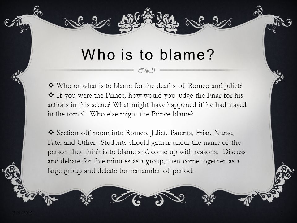 Who is to blame. Who or what is to blame for the deaths of Romeo and Juliet.