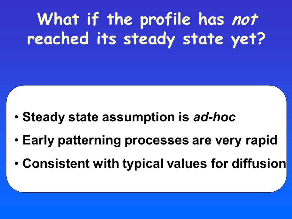 What if the profile has not reached its steady state yet? Steady state assumption is ad-hoc Early patterning processes are very rapid Consistent with