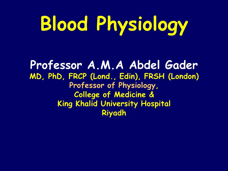 Blood Physiology Professor A.M.A Abdel Gader MD, PhD, FRCP (Lond., Edin), FRSH (London) Professor of Physiology, College of Medicine & King Khalid University Hospital Riyadh