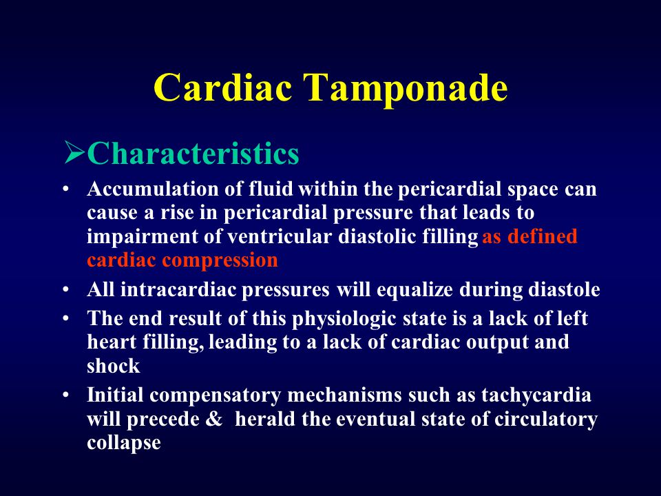 Cardiac Tamponade  Characteristics Accumulation of fluid within the pericardial space can cause a rise in pericardial pressure that leads to impairment of ventricular diastolic filling as defined cardiac compression All intracardiac pressures will equalize during diastole The end result of this physiologic state is a lack of left heart filling, leading to a lack of cardiac output and shock Initial compensatory mechanisms such as tachycardia will precede & herald the eventual state of circulatory collapse