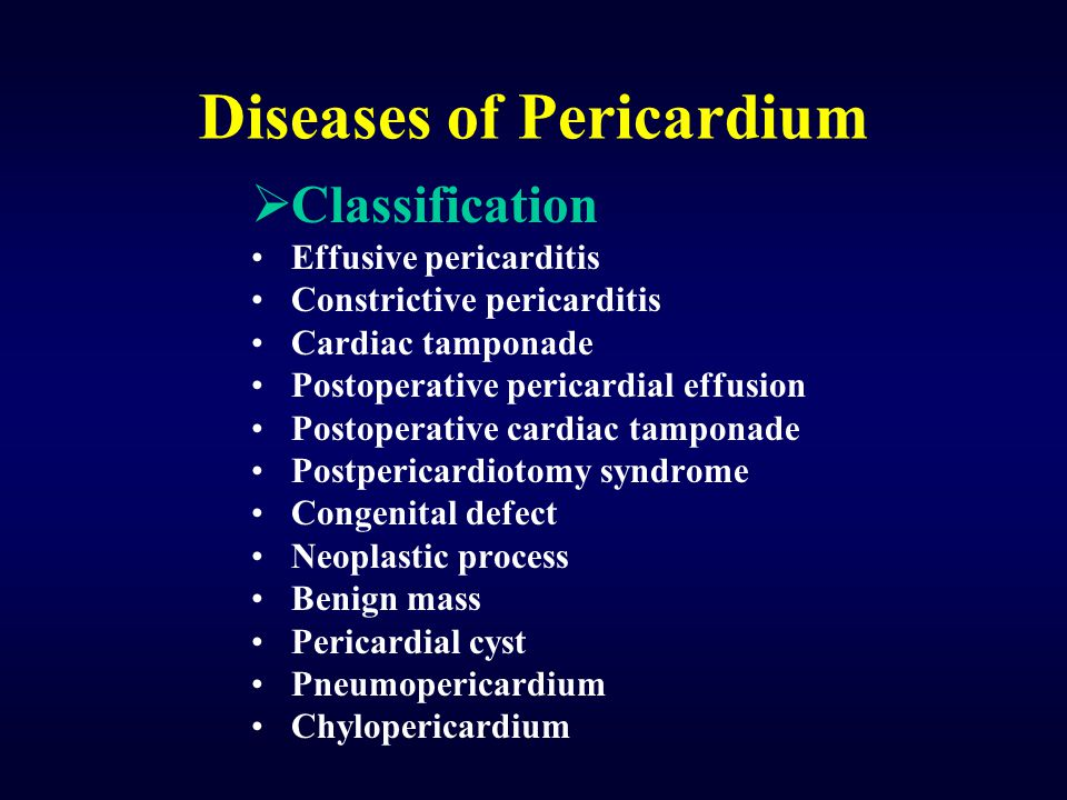 Diseases of Pericardium  Classification Effusive pericarditis Constrictive pericarditis Cardiac tamponade Postoperative pericardial effusion Postoperative cardiac tamponade Postpericardiotomy syndrome Congenital defect Neoplastic process Benign mass Pericardial cyst Pneumopericardium Chylopericardium
