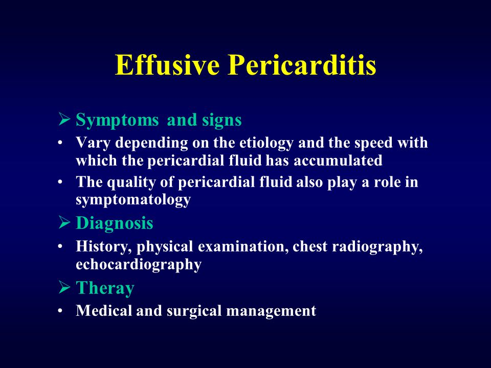 Effusive Pericarditis  Symptoms and signs Vary depending on the etiology and the speed with which the pericardial fluid has accumulated The quality of pericardial fluid also play a role in symptomatology  Diagnosis History, physical examination, chest radiography, echocardiography  Theray Medical and surgical management