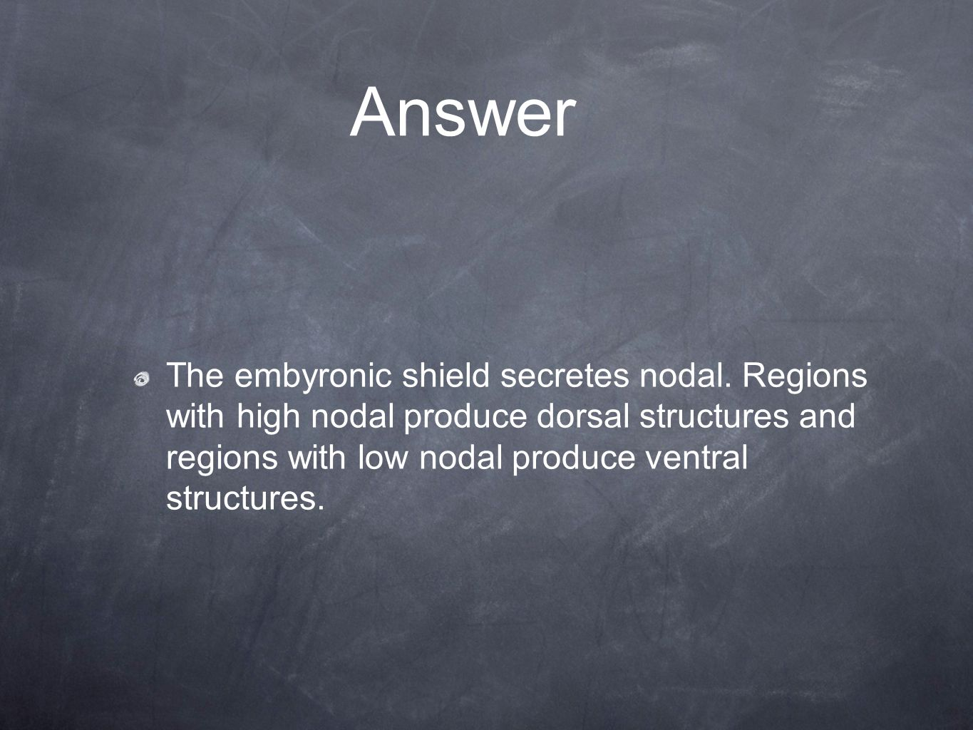 Answer The embyronic shield secretes nodal. Regions with high nodal produce dorsal structures and regions with low nodal produce ventral structures.
