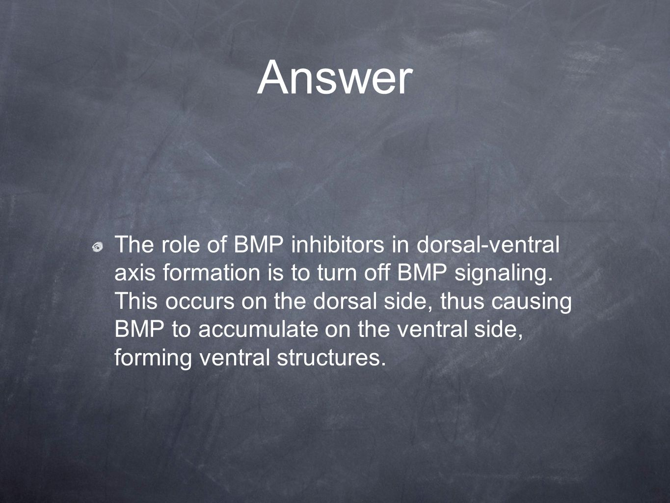 Answer The role of BMP inhibitors in dorsal-ventral axis formation is to turn off BMP signaling. This occurs on the dorsal side, thus causing BMP to a