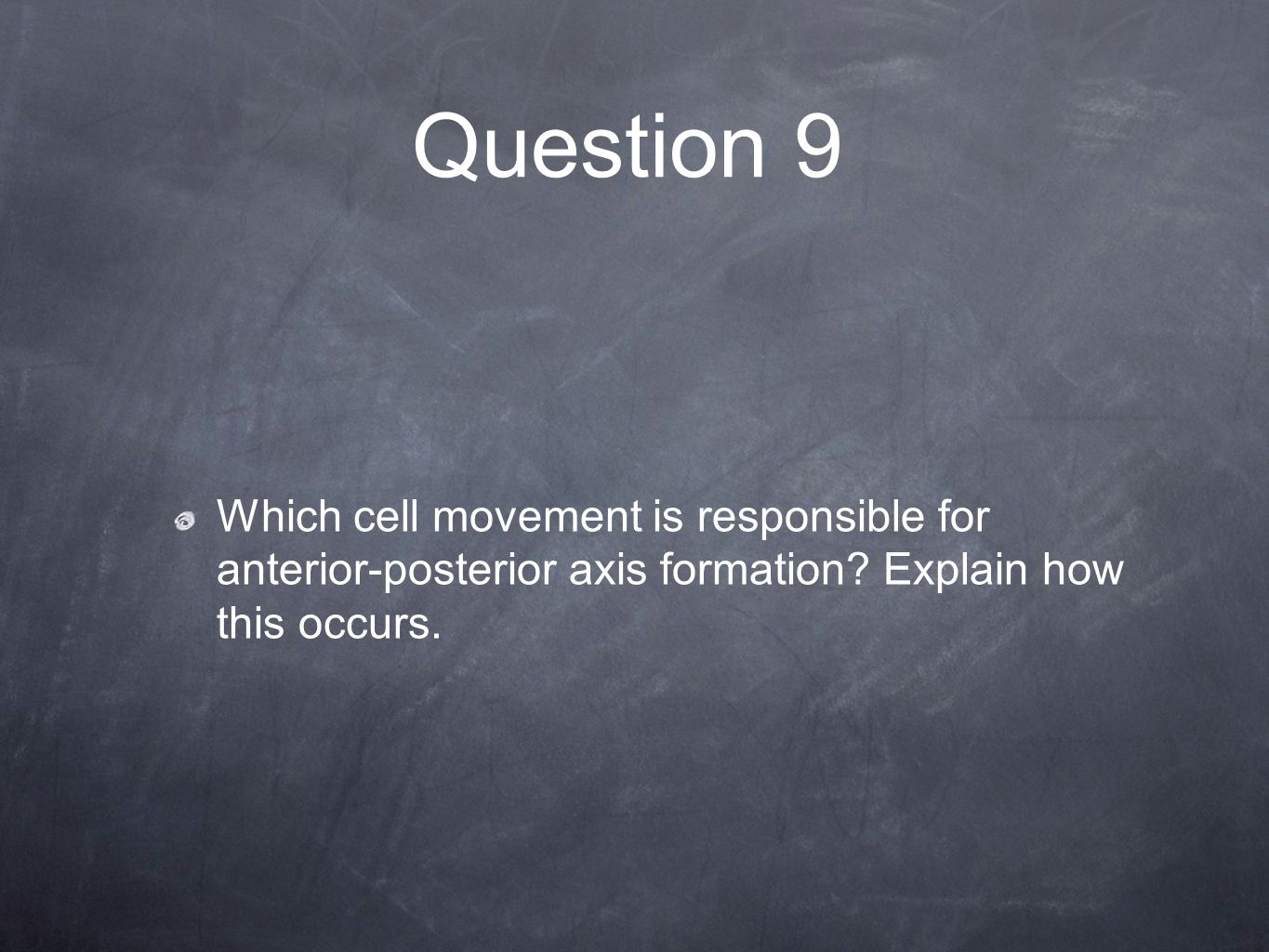 Question 9 Which cell movement is responsible for anterior-posterior axis formation? Explain how this occurs.