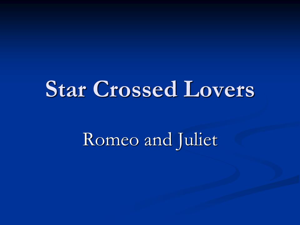 Star Crossed Lovers Romeo and Juliet