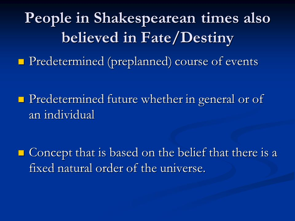 People in Shakespearean times also believed in Fate/Destiny Predetermined (preplanned) course of events Predetermined (preplanned) course of events Predetermined future whether in general or of an individual Predetermined future whether in general or of an individual Concept that is based on the belief that there is a fixed natural order of the universe.