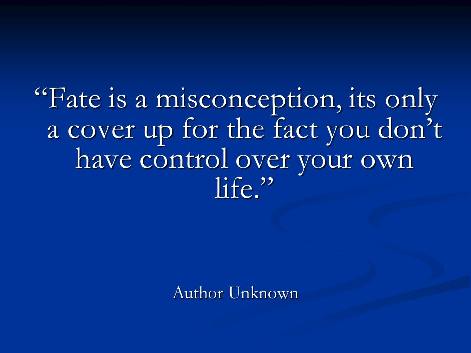 Fate is a misconception, its only a cover up for the fact you don't have control over your own life. Author Unknown