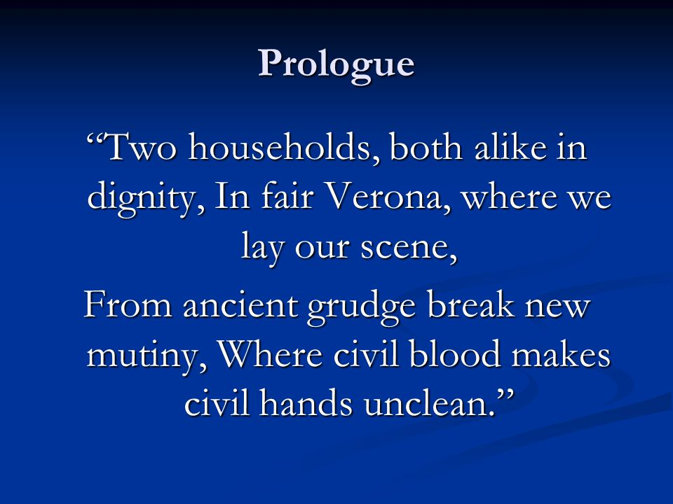 Prologue Two households, both alike in dignity, In fair Verona, where we lay our scene, From ancient grudge break new mutiny, Where civil blood makes civil hands unclean.