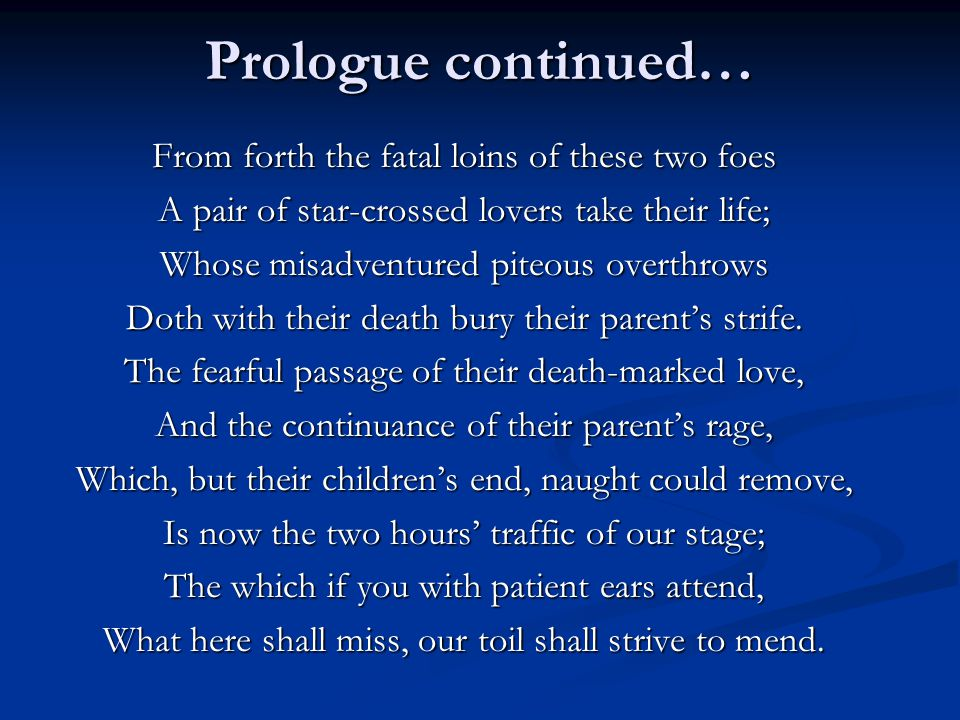 Prologue continued… From forth the fatal loins of these two foes A pair of star-crossed lovers take their life; Whose misadventured piteous overthrows Doth with their death bury their parent's strife.