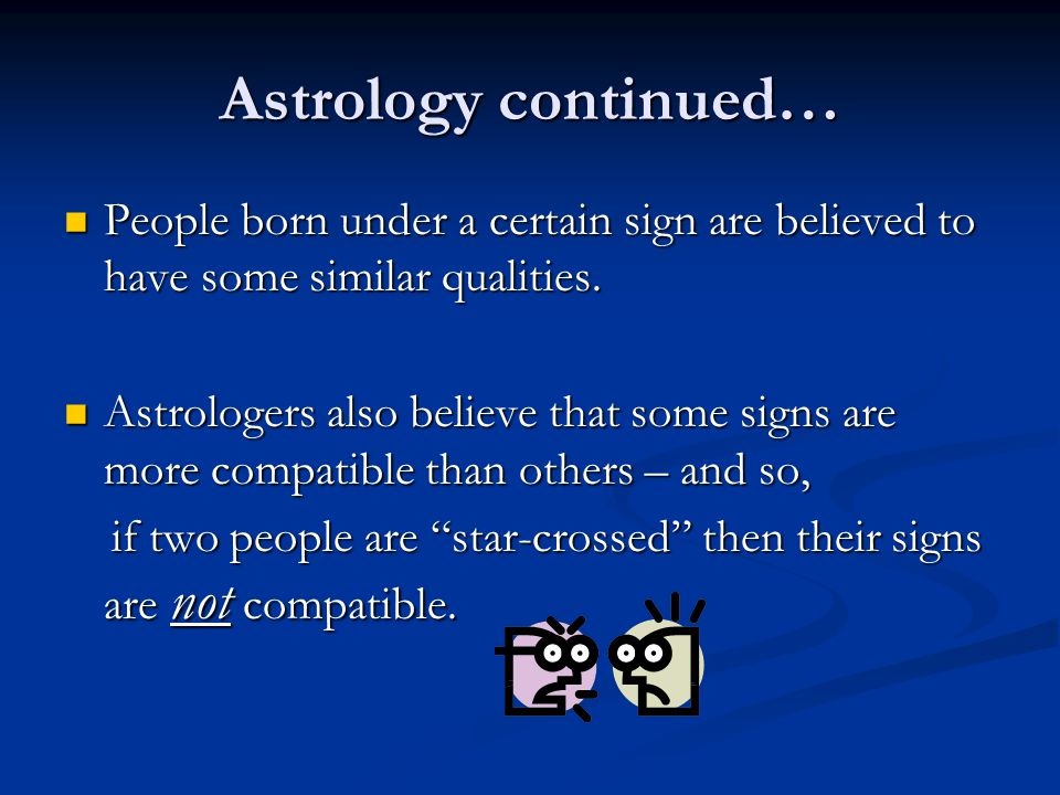 Astrology continued… People born under a certain sign are believed to have some similar qualities.