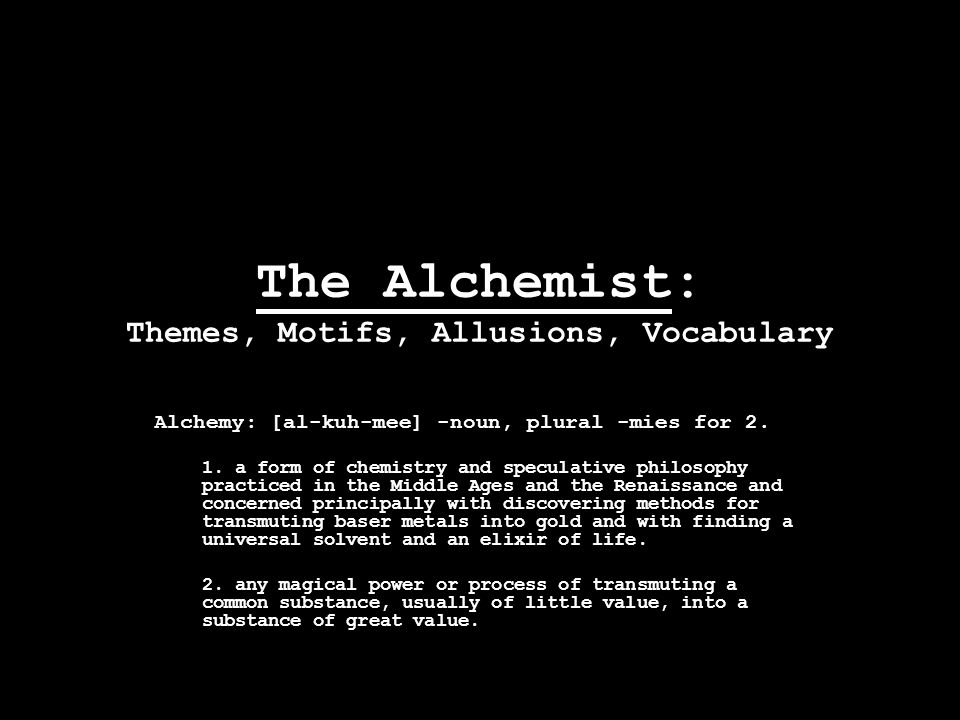 The Alchemist: Themes, Motifs, Allusions, Vocabulary Alchemy: [al-kuh-mee] -noun, plural -mies for 2.