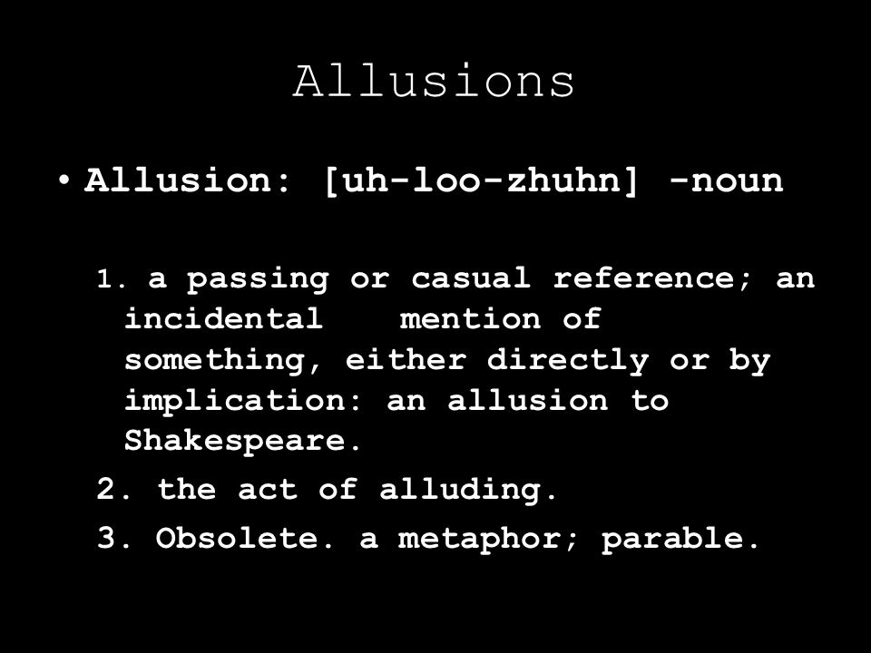 Allusions Allusion: [uh-loo-zhuhn] -noun 1. a passing or casual reference; an incidental mention of something, either directly or by implication: an a