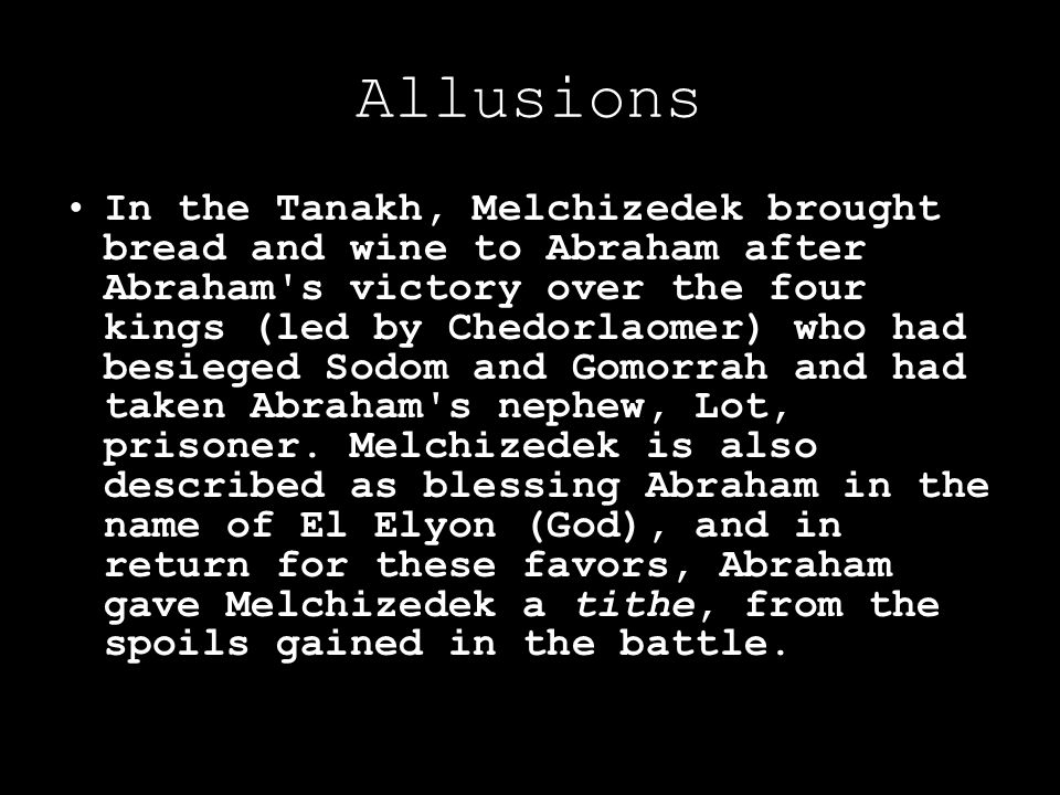 Allusions In the Tanakh, Melchizedek brought bread and wine to Abraham after Abraham s victory over the four kings (led by Chedorlaomer) who had besieged Sodom and Gomorrah and had taken Abraham s nephew, Lot, prisoner.
