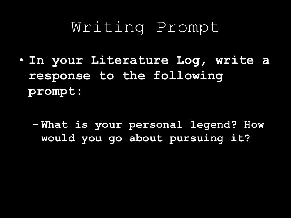 Writing Prompt In your Literature Log, write a response to the following prompt: –What is your personal legend.