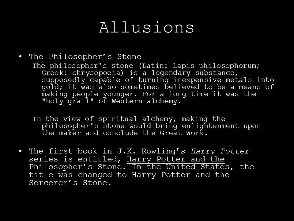 Allusions The Philosopher's Stone The philosopher's stone (Latin: lapis philosophorum; Greek: chrysopoeia) is a legendary substance, supposedly capabl