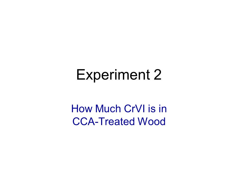 Experiment 2 How Much CrVI is in CCA-Treated Wood