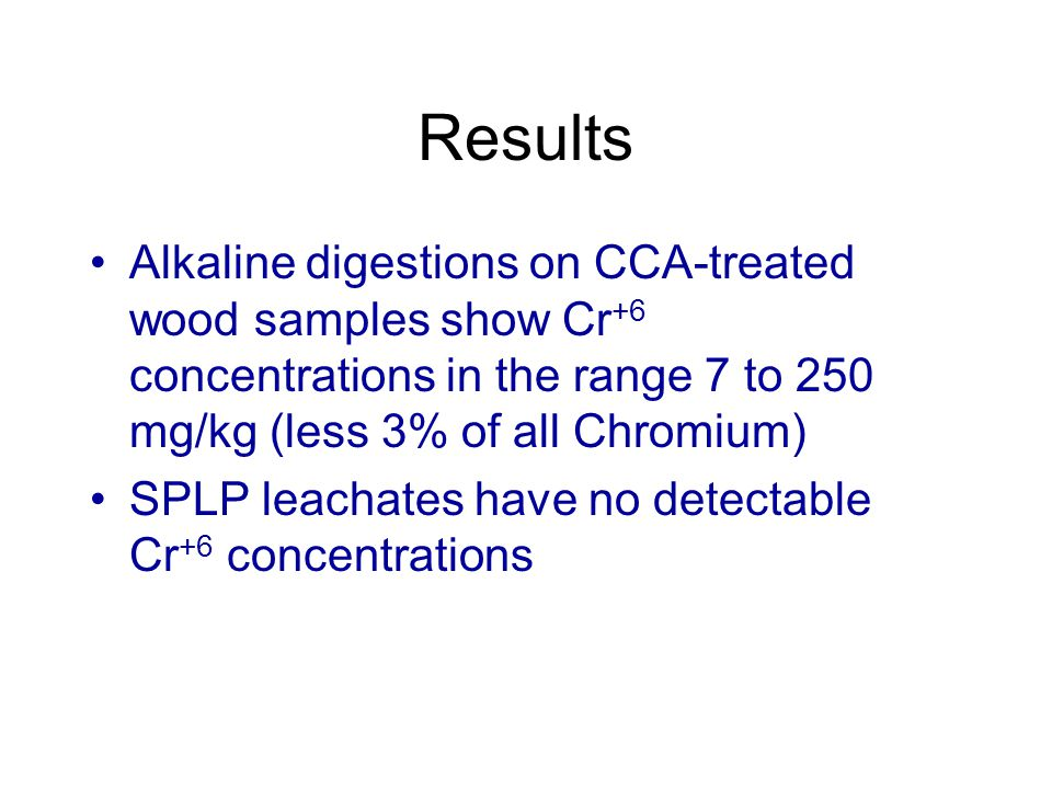 Results Alkaline digestions on CCA-treated wood samples show Cr +6 concentrations in the range 7 to 250 mg/kg (less 3% of all Chromium) SPLP leachates have no detectable Cr +6 concentrations