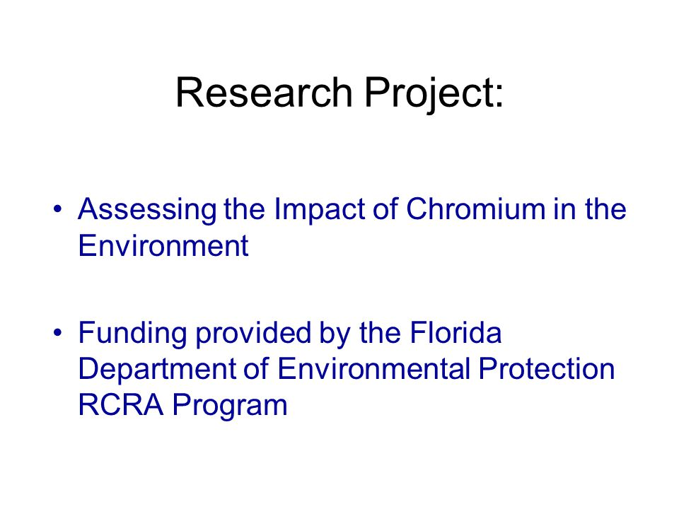 Research Project: Assessing the Impact of Chromium in the Environment Assessing the Impact of Chromium in the Environment Funding provided by the Florida Department of Environmental Protection RCRA Program