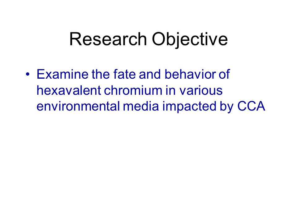 Research Objective Examine the fate and behavior of hexavalent chromium in various environmental media impacted by CCA