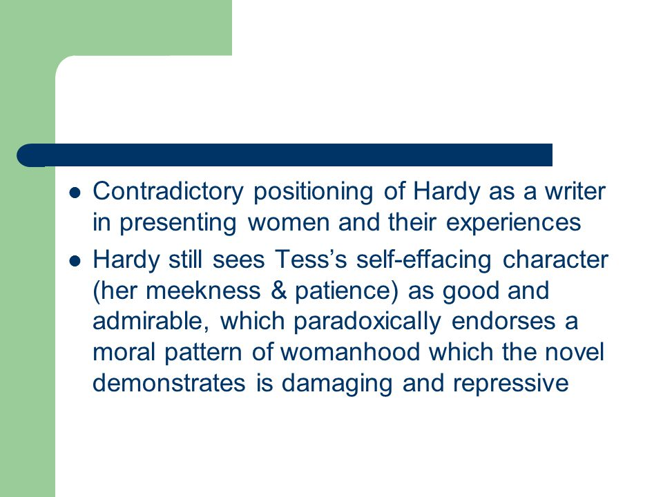 Contradictory positioning of Hardy as a writer in presenting women and their experiences Hardy still sees Tess's self-effacing character (her meekness