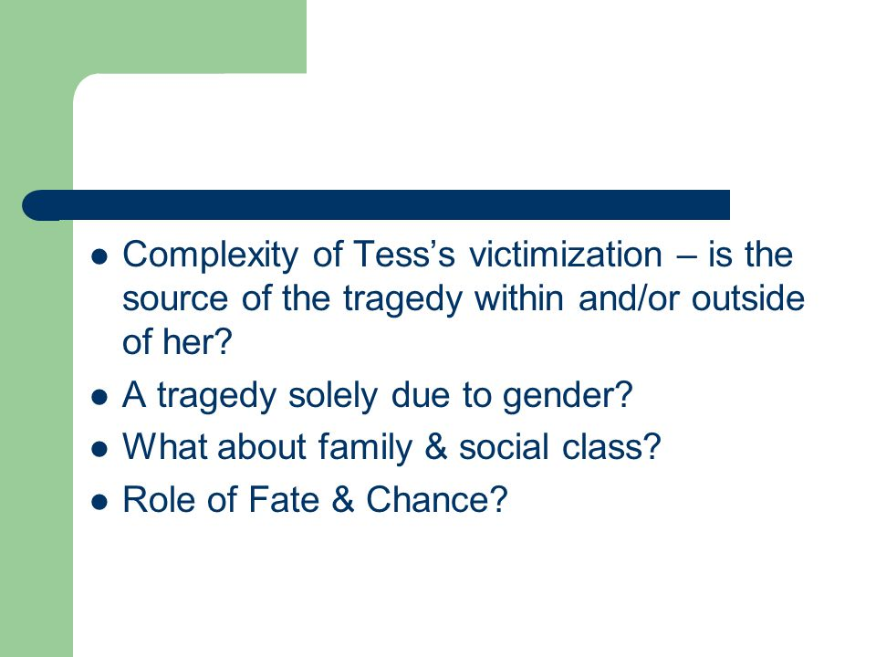 Complexity of Tess's victimization – is the source of the tragedy within and/or outside of her? A tragedy solely due to gender? What about family & so