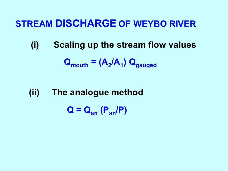 STREAM DISCHARGE OF WEYBO RIVER (i)Scaling up the stream flow values Q mouth = (A 2 /A 1 ) Q gauged Q = Q an (P an /P) (ii) The analogue method