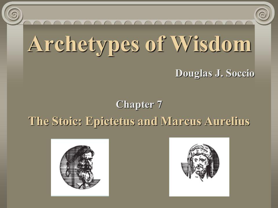 Archetypes of Wisdom Douglas J. Soccio Chapter 7 The Stoic: Epictetus and Marcus Aurelius