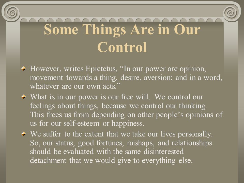"Some Things Are Not in Our Control According to Epictetus, ""Not in our power are the body, property, reputation, offices and in a word, whatever are n"