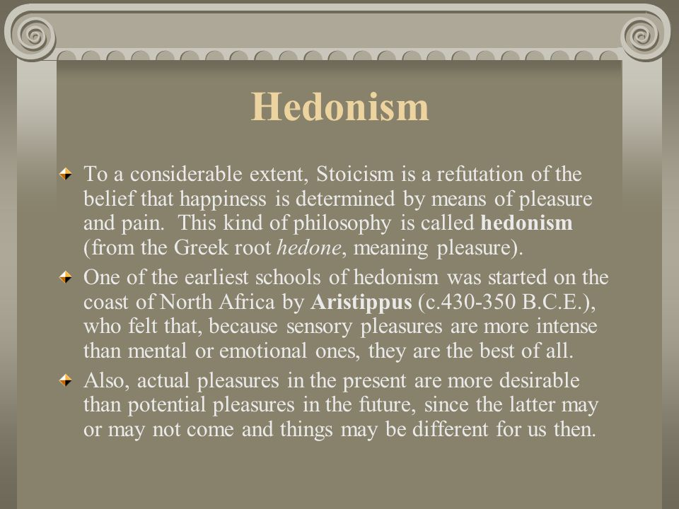 Hedonism To a considerable extent, Stoicism is a refutation of the belief that happiness is determined by means of pleasure and pain.