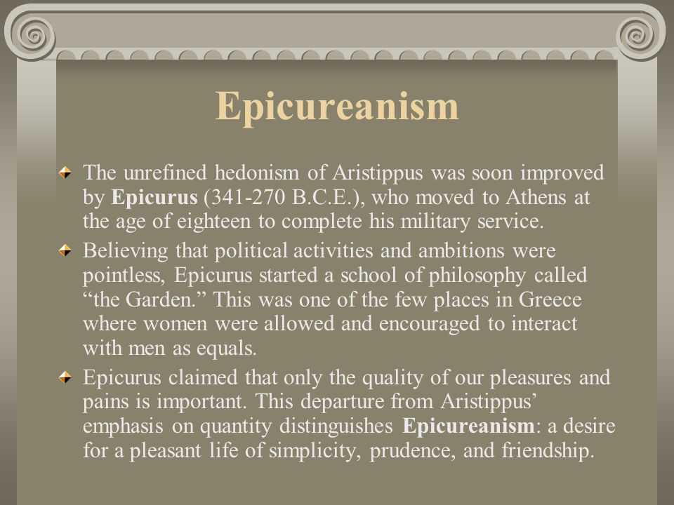 Epicureanism The unrefined hedonism of Aristippus was soon improved by Epicurus (341-270 B.C.E.), who moved to Athens at the age of eighteen to complete his military service.