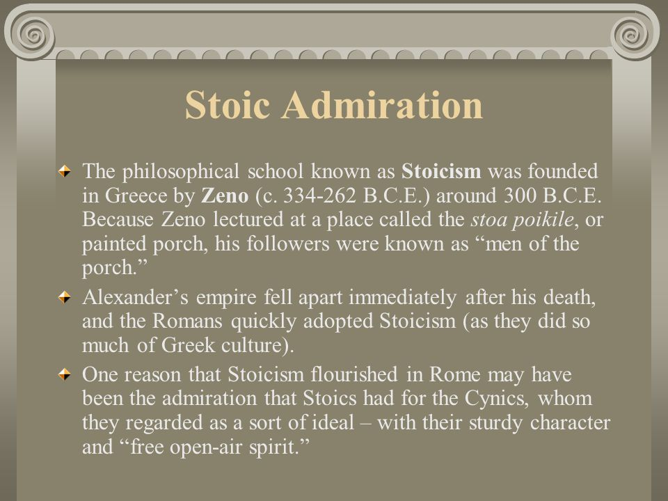 "Cynicism Another influence on the origins of Stoicism was Cynicism, a philosophic ""school"" in the loosest sense. Founded by Antisthenes (c.455-360 B.C"