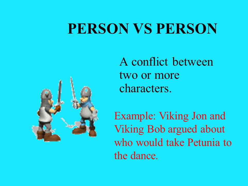 PERSON VS PERSON A conflict between two or more characters.
