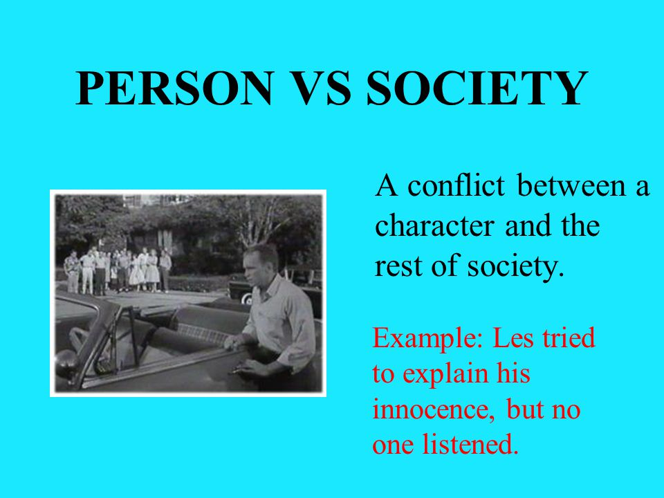 PERSON VS SOCIETY A conflict between a character and the rest of society.