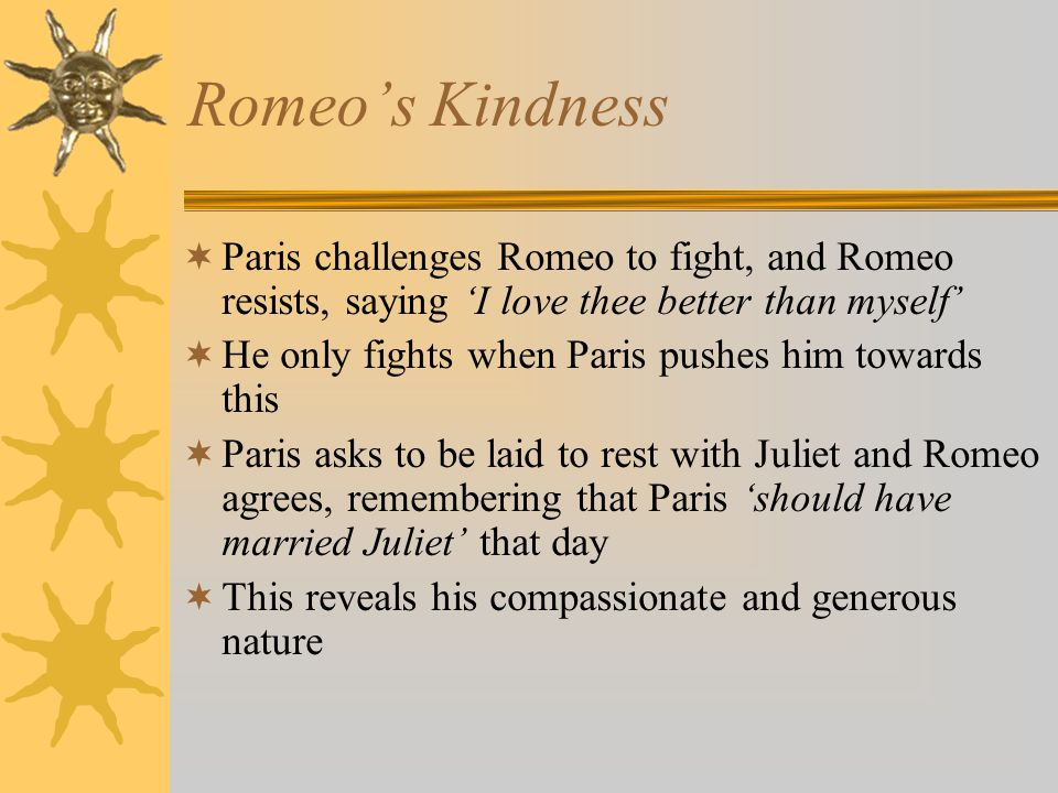 Romeo's Kindness  Paris challenges Romeo to fight, and Romeo resists, saying 'I love thee better than myself'  He only fights when Paris pushes him towards this  Paris asks to be laid to rest with Juliet and Romeo agrees, remembering that Paris 'should have married Juliet' that day  This reveals his compassionate and generous nature