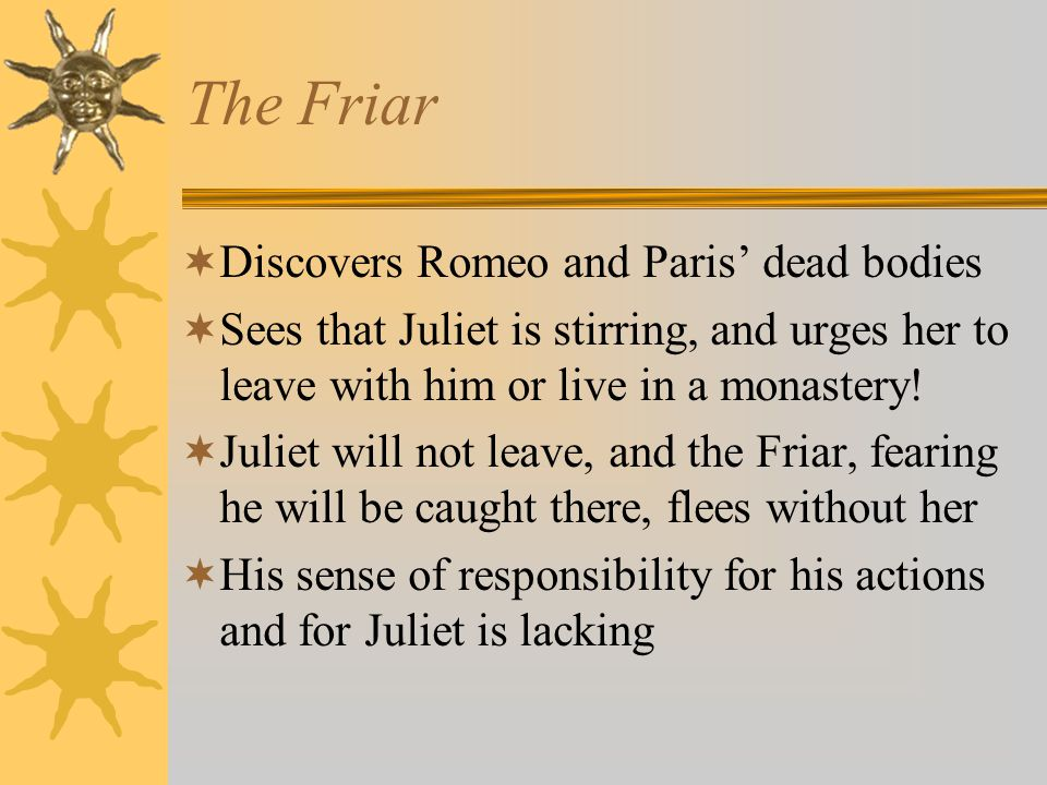 The Friar  Discovers Romeo and Paris' dead bodies  Sees that Juliet is stirring, and urges her to leave with him or live in a monastery.
